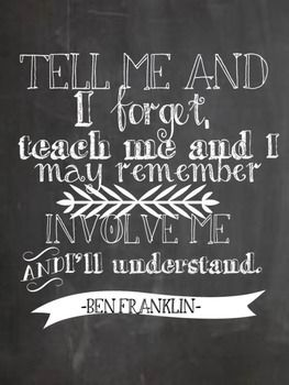 Tell me and I forget, teach me and I may remember, involve me and I'll understand. - Benjamin Franklin