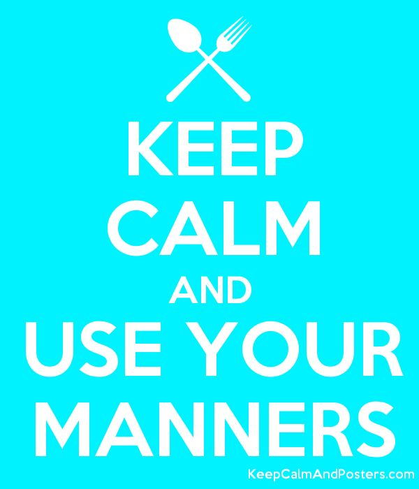 KEEP CALM AND USE YOUR MANNERS