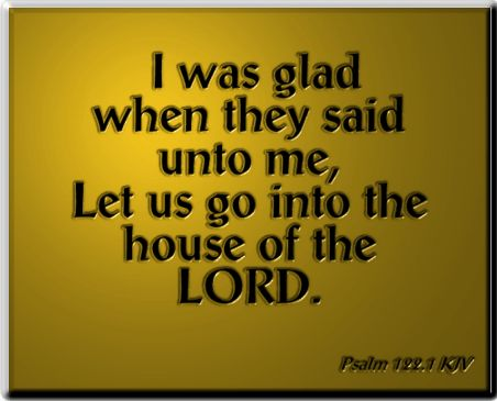 I was glad when they said unto me, Let us go into the house of the LORD. Psalm 122:1