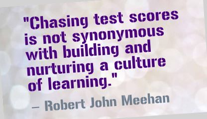 """Chasing test scores is not synonymous with building and nurturing a culture of learning."" Robert John Meehan"