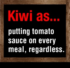 Especially true with my mum's cooking! (In NZ speak, tomato sauce = ketchup.)