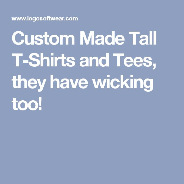 Custom Made  Tall  T-Shirts and Tees, they have wicking too!