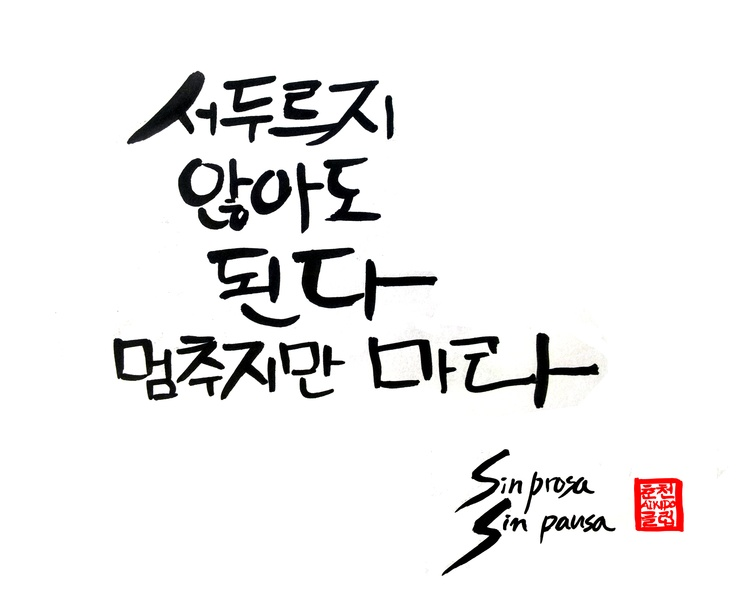 "Sin prosa  Sin pausa    ""You need not to hurry.But never stop.""    From old spenish saying.    Korean Hangul caligraphy for Chuncheon Aikido Club.  Korea Aikido Federation.  http://cafe.naver.com/aikiclub"