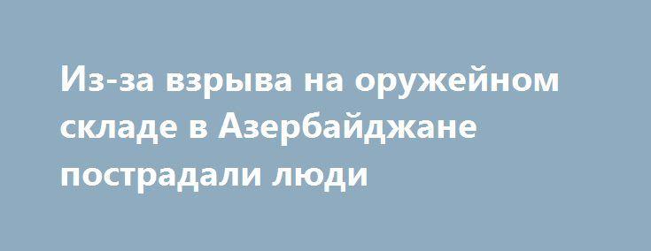 Из-за взрыва на оружейном складе в Азербайджане пострадали люди https://apral.ru/2017/08/27/iz-za-vzryva-na-oruzhejnom-sklade-v-azerbajdzhane-postradali-lyudi.html  В результате взрыва, который произошел сегодня утром на оружейном складе в Азербайджане, появилась информация о раненых. В Министерстве здравоохранения Азербайджана сообщили, что на место происшествия высланы десять машин скорой помощи. Есть затруднения с проездом к месту инцидента, так как взрывы на складе все еще продолжаются…