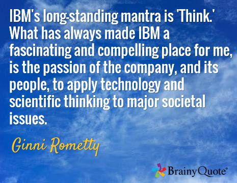 IBM's long-standing mantra is 'Think.' What has always made IBM a fascinating and compelling place for me, is the passion of the company, and its people, to apply technology and scientific thinking to major societal issues. / Ginni Rometty