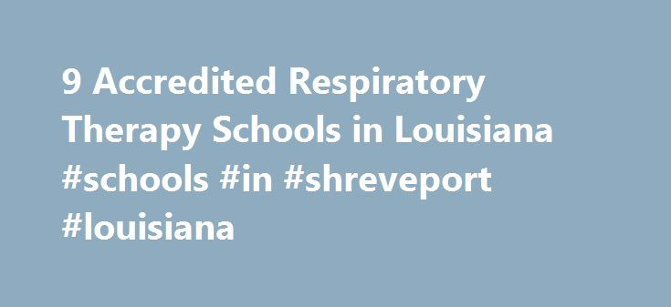9 Accredited Respiratory Therapy Schools in Louisiana #schools #in #shreveport #louisiana http://fiji.remmont.com/9-accredited-respiratory-therapy-schools-in-louisiana-schools-in-shreveport-louisiana/  # Find Your Degree Respiratory Therapy Schools In Louisiana There are 9 accredited respiratory therapy schools in Louisiana for faculty who teach respiratory therapy classes to choose from. The graphs, statistics and analysis below outline the current state and the future direction of academia…