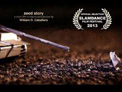 Seed Story di William D. Caballero. Seed Story è un racconto sperimentale girato in prospettiva macro con un cast di centinaia di figure di plastica e oggetti di scena. Diretto e ideato da William D. Caballero, nel 2013 ha debuttato alloSlamdance Film Festival e in numerosi festival in tutto il mondo.