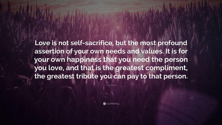 "Ayn Rand Quote: ""Love is not self-sacrifice, but the most profound assertion of your own needs and values. It is for your own happiness that you need the person you love, and that is the greatest compliment, the greatest tribute you can pay to that person."""