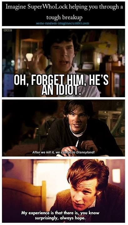 "How to handle a breakup: SuperWhoLock style i feel like Sherlock's that best friend who's like ""you forget about that **** right now"" Dean would be murdering the guy while sammy is trying to make you smile and the Doctor is the one who tells you that everything is going to be okay"