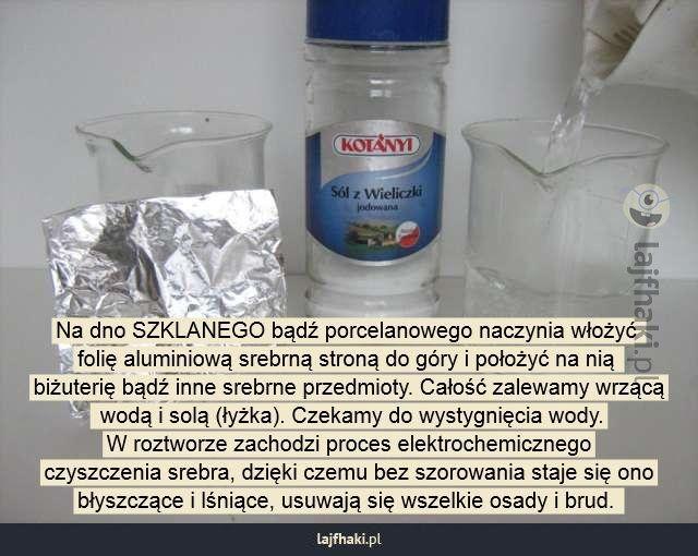 Jak czyścić srebro? - Na dno SZKLANEGO bądź porcelanowego naczynia włożyć  folię aluminiową srebrną stroną do góry i położyć na nią  biżuterię bądź inne srebrne przedmioty. Całość zalewamy wrzącą  wodą i solą (łyżka). Czekamy do wystygnięcia wody. W roztworze zachodzi proces elektrochemicznego czyszczenia srebra, dzięki czemu bez szorowania staje się ono błyszczące i lśniące, usuwają się wszelkie osady i brud.