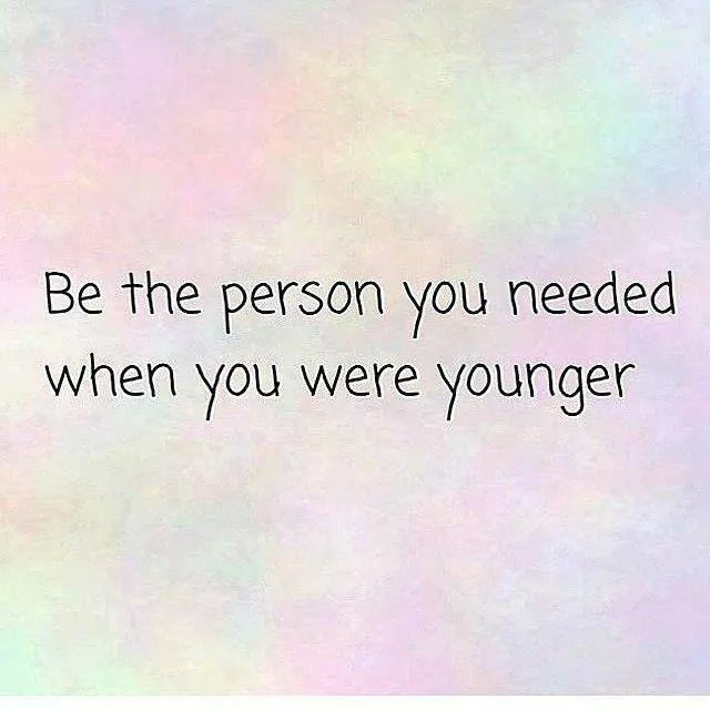 Be the person you needed when you were younger. | Quotes ...