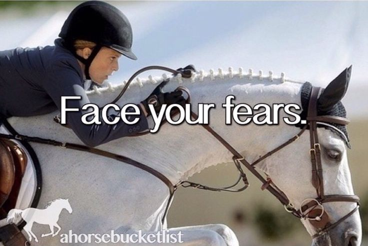 Every time I have to do something new on my horse I'm always a little scared. So I face my fears every time I ride pretty much