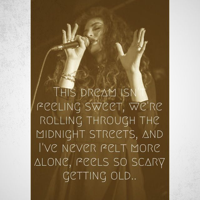 Lorde lyrics - RIBS - This dream isn't feeling sweet / we're reeling through the midnight streets, and I've never felt more alone, feels so scary getting old  https://itunes.apple.com/us/album/pure-heroine/id703590196