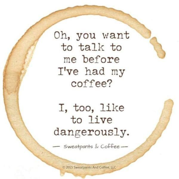 Oh, ¿quieres hablarme antes de que me haya tomado mi café? A mí también me gusta vivir peligrosamente. ~ Oh, you want to talk to me before I've had my coffee? I, too, like to live dangerously. More