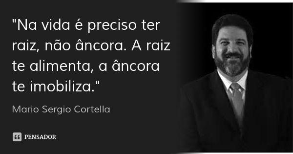 """""""Na vida é preciso ter raiz, não âncora. A raiz te alimenta, a âncora te imobiliza."""" — Mario Sergio Cortella"""