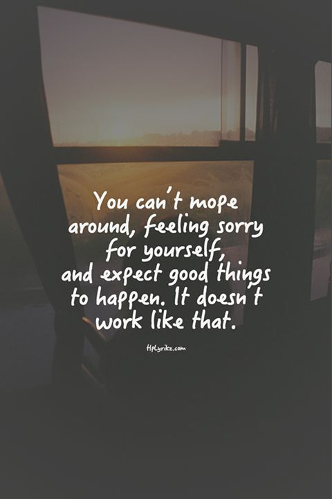 You can't mope around, feeling sorry for yourself, and expect good things to happen. It doesn't work like that.