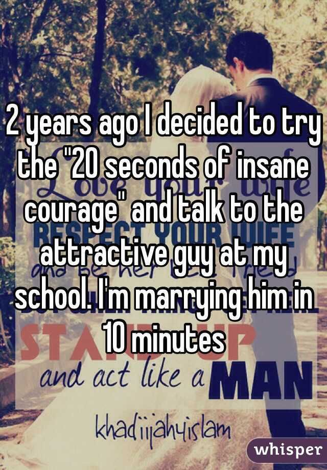 """2 years ago I decided to try the """"20 seconds of insane courage"""" and talk to the attractive guy at my school. I'm marrying him in 10 minutes"""