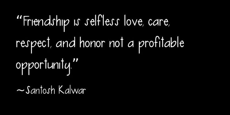 """Friendship is selfless love, care, respect, and honor not a profitable opportunity."" ~Santosh Kalwar"