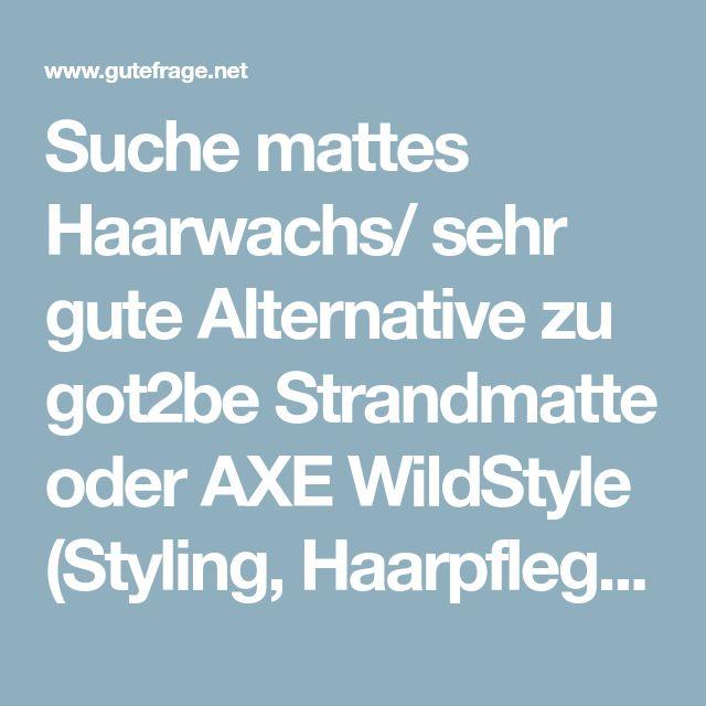 Suche mattes Haarwachs/ sehr gute Alternative zu got2be Strandmatte oder AXE WildStyle (Styling, Haarpflege, Wachs)
