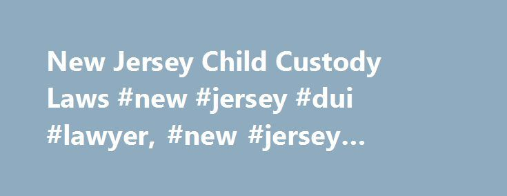 New Jersey Child Custody Laws #new #jersey #dui #lawyer, #new #jersey #family #laws http://sudan.remmont.com/new-jersey-child-custody-laws-new-jersey-dui-lawyer-new-jersey-family-laws/  # New Jersey Child Custody Laws New Jersey, along with all other U.S. states and the District of Columbia, has adopted the Uniform Child Custody Act (UCCA), which helps prevent interstate child custody conflicts. In general, child custody laws dictate whether parents may seek joint custody, rules for…