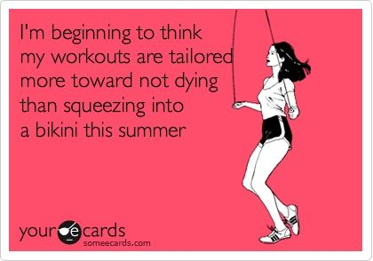 I'm beginning to think that my workouts are tailored more toward not dying than squeezing into a bikini this summer