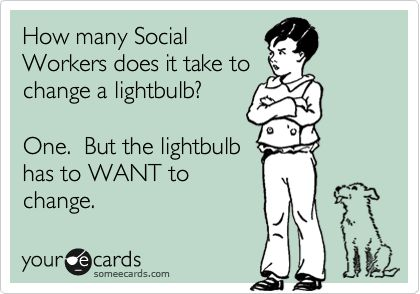 How many Social Workers does it take to change a light bulb? One. But the light bulb has to WANT to change.