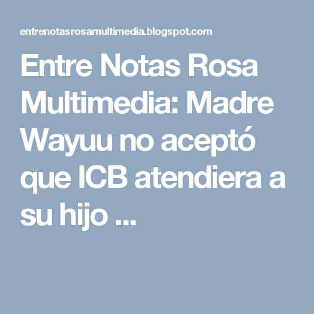 Entre Notas Rosa Multimedia: Madre Wayuu no aceptó que ICB atendiera a su hijo ...