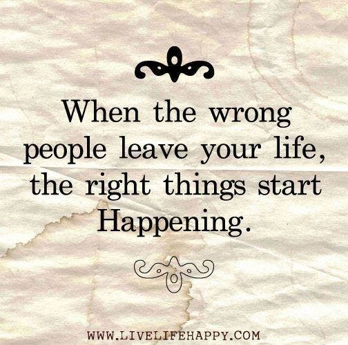when the wrong people leave your life, the right things start happening.
