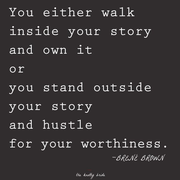 You either walk inside your story and own it or you stand outside your story and hustle for your worthiness. Which one will it be? :)