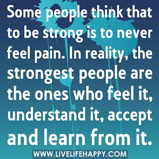 Some people think that to be strong is to never feel pain. In reality, the strongest people are the ones who feel it, understand it, accept and learn from it. by deeplifequotes, via Flickr