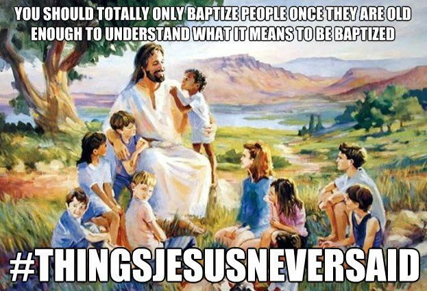 You should totally only baptize people once they are old enough to understand what it means to be baptized.   -THINGS JESUS NEVER SAID. #lutheran #humor #baptism