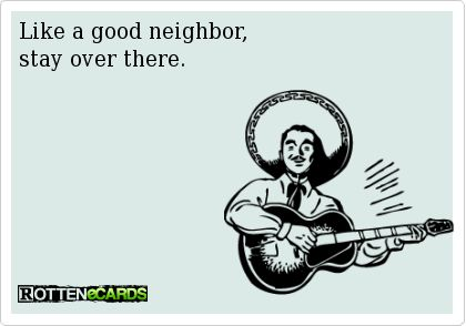 Like a good neighbor, stay over there.