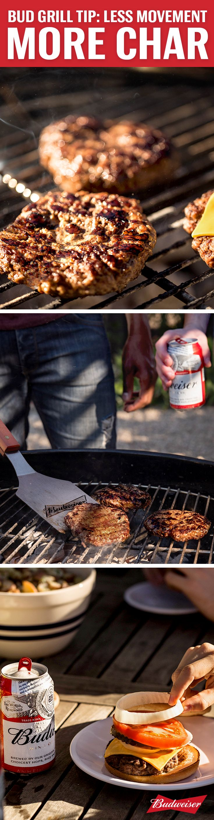 Bud grill tip: an easy lesson on grilling like a pro, don't move the burger patty until you're ready to take it off. Less movement = more consistent heat = a better char on the meat. And don't forget the Budweiser. Its crisp finish brings out the charred flavor. If your mouth is watering, we totally understand.