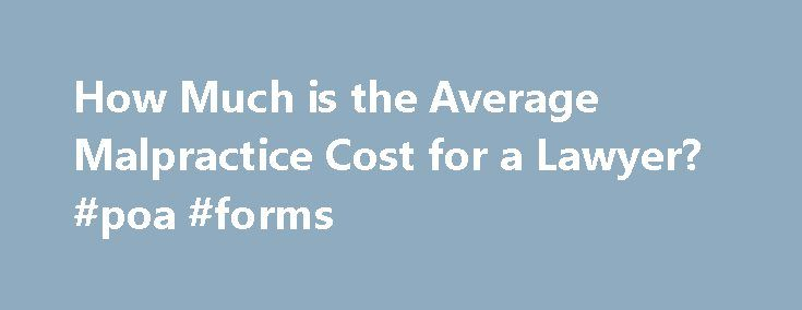 How Much is the Average Malpractice Cost for a Lawyer? #poa #forms http://attorney.remmont.com/how-much-is-the-average-malpractice-cost-for-a-lawyer-poa-forms/  #attorney malpractice insurance How Much is the Average Malpractice Cost for a Lawyer? Main factors affecting the cost of malpractice insurance include how long the lawyer has been in business, amount of coverage required, amount of deductible and the area of law being practiced. Years in Business Surprisingly, the malpractice…