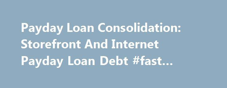 Payday Loan Consolidation: Storefront And Internet Payday Loan Debt #fast #student #loans http://loan-credit.nef2.com/payday-loan-consolidation-storefront-and-internet-payday-loan-debt-fast-student-loans/  #payday loan consolidation # GET PAYDAY LOAN DEBT RELIEF FROM THE MOST SUCCESSFUL AND TRUSTED NAME IN THE INDUSTRY. Are you tired of increasing payday loan debt and never ending stress? Have you already paid your payday lenders HUNDREDS of dollars, yet they still ask for more? Do you renew…