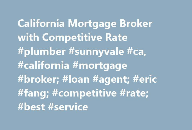 California Mortgage Broker with Competitive Rate #plumber #sunnyvale #ca, #california #mortgage #broker; #loan #agent; #eric #fang; #competitive #rate; #best #service http://new-york.nef2.com/california-mortgage-broker-with-competitive-rate-plumber-sunnyvale-ca-california-mortgage-broker-loan-agent-eric-fang-competitive-rate-best-service/  # Loan ApplicationLoan App ChecklistMortgage CalculatorsContact UsCustomer Login Eric Fang Mortgage Blog Weekly Mortgage News Daily Rate Lock Advisory Feb…