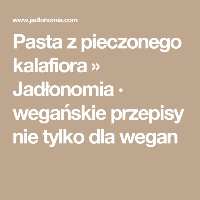Pasta z pieczonego kalafiora » Jadłonomia · wegańskie przepisy nie tylko dla wegan