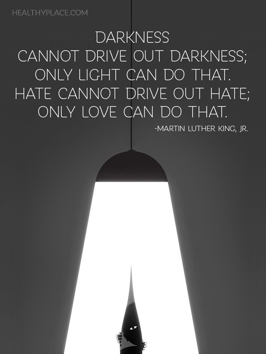 Positive Quote: Darkness cannot drive out darkness; only light can do that. Hate cannot drive out hate; only love can do that. -Martin Luther King Jr. www.HealthyPlace.com