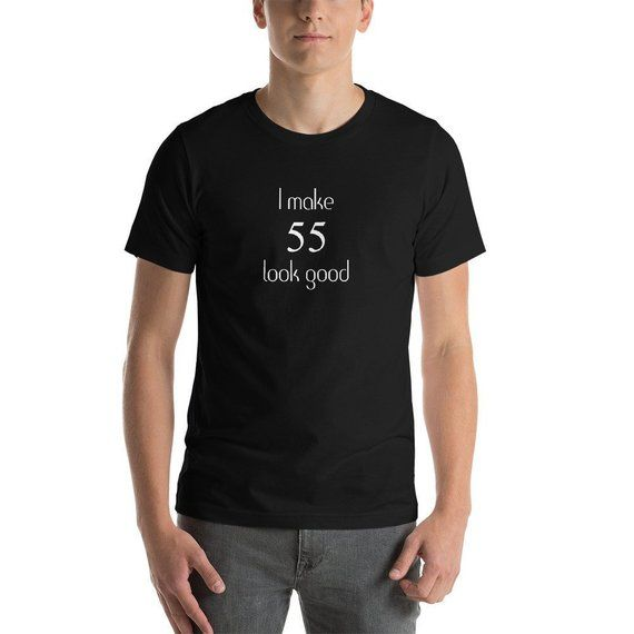 I Make 55 Look Good Shirt Funny 55th Birthday T Great Gift For Mom Mother Dad Father Unisex Short Sleeve Jersey Tee 8 Colors ShortSleeve