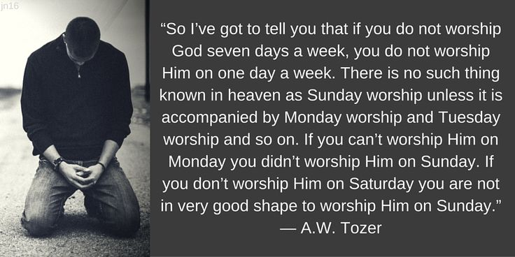 """So I've got to tell you that if you do not worship God seven days a week, you do not worship Him on one day a week. There is no such thing known in heaven as Sunday worship unless it is accompanied by Monday worship and Tuesday worship and so on. If you can't worship Him on Monday you didn't worship Him on Sunday. If you don't worship Him on Saturday you are not in very good shape to worship Him on Sunday."" — A.W. Tozer"