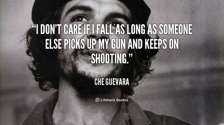I don't care if I fall as long as someone else picks up my gun and keeps on shooting. - Che Guevara at Lifehack QuotesMore great quotes at http://quotes.lifehack.org/by-author/che-guevara/