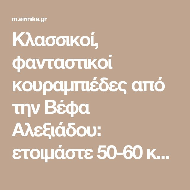 Κλασσικοί, φανταστικοί κουραμπιέδες από την Βέφα Αλεξιάδου: ετοιμάστε 50-60 κομμάτια & φυλάξτε σε κουτί! | eirinika.gr