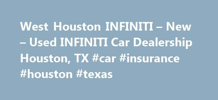 West Houston INFINITI – New – Used INFINITI Car Dealership Houston, TX #car #insurance #houston #texas http://energy.nef2.com/west-houston-infiniti-new-used-infiniti-car-dealership-houston-tx-car-insurance-houston-texas/  # Browse INFINITI Vehicles *All prices are Manufacturer s Suggested Retail Price (MSRP). MSRP excludes destination and handling charges, tax, title, license, and options. Retailer sets actual price. INFINITI Dealership Located in Houston, TX Welcome to West Houston…