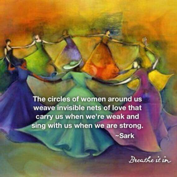 The circles of women around us weave invisible nets of love that carry us when we're weak and sing with us when we are strong. Sark