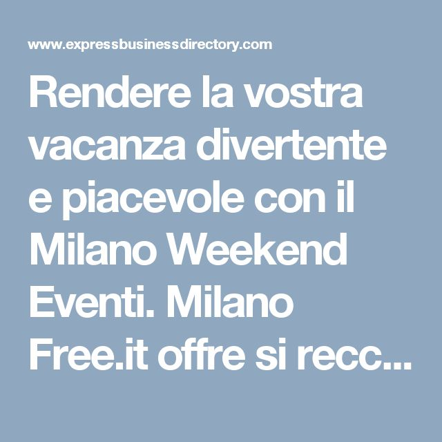 Rendere la vostra vacanza divertente e piacevole con il Milano Weekend Eventi. Milano Free.it offre si reccomendation così come si guida sugli eventi e concerti sul loro luogo e data di pianificazione.