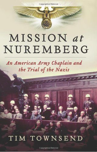 Mission at Nuremberg: An American Army Chaplain and the Trial of the Nazis by Tim Townsend