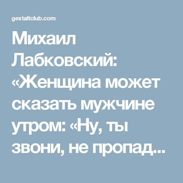 Михаил Лабковский: «Женщина может сказать мужчине утром: «Ну, ты звони, не пропадай!», Психология – Гештальт Клуб