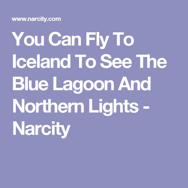 You Can Fly To Iceland To See The Blue Lagoon And Northern Lights - Narcity