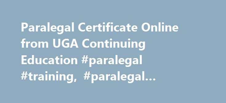 Paralegal Certificate Online from UGA Continuing Education #paralegal #training, #paralegal #course, #paralegal #certificate http://maryland.remmont.com/paralegal-certificate-online-from-uga-continuing-education-paralegal-training-paralegal-course-paralegal-certificate/  # Paralegal Certificate Online The Paralegal Certificate Program is offered in partnership by the University of Georgia Center for Continuing Education and the Center for Legal Studies. The instruction is practice-oriented…