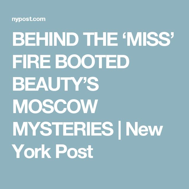 BEHIND THE 'MISS' FIRE BOOTED BEAUTY'S MOSCOW MYSTERIES | New York Post